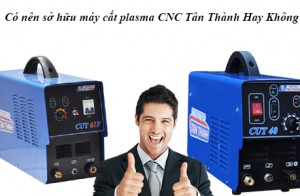 Có nên sở hữu máy cắt plasma CNC Tân Thành Hay Không?