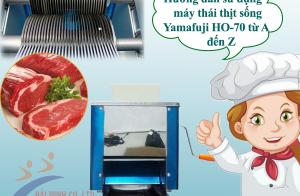 Hướng dẫn sử dụng máy thái thịt sống Yamafuji HO-70 từ A đến Z