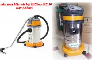 Có nên mua Máy hút bụi HiClean HC 30 Hay Không?