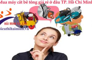 Mua máy cắt bê tông giá rẻ ở đâu TP. Hồ Chí Minh