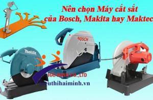Nên chọn Máy cắt sắt của Bosch, Makita hay Maktec?