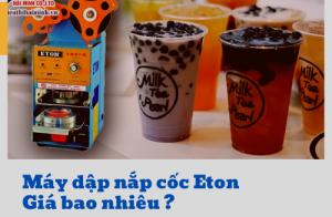 Giá máy dập nắp cốc Eton từ bao nhiêu?