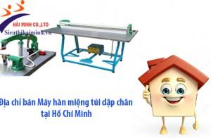 Địa chỉ bán máy hàn miệng túi dập chân giá tốt tại Hồ Chí Minh