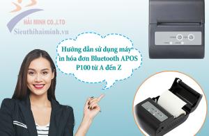 Hướng dẫn sử dụng máy in hóa đơn Bluetooth APOS P100 từ A đến Z