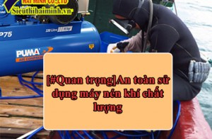 [#Quan trọng]An toàn sử dụng máy nén khí chất lượng